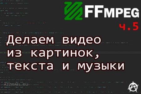 FFmpeg ч. 5 Делаем видео из картинок, текста и музыки